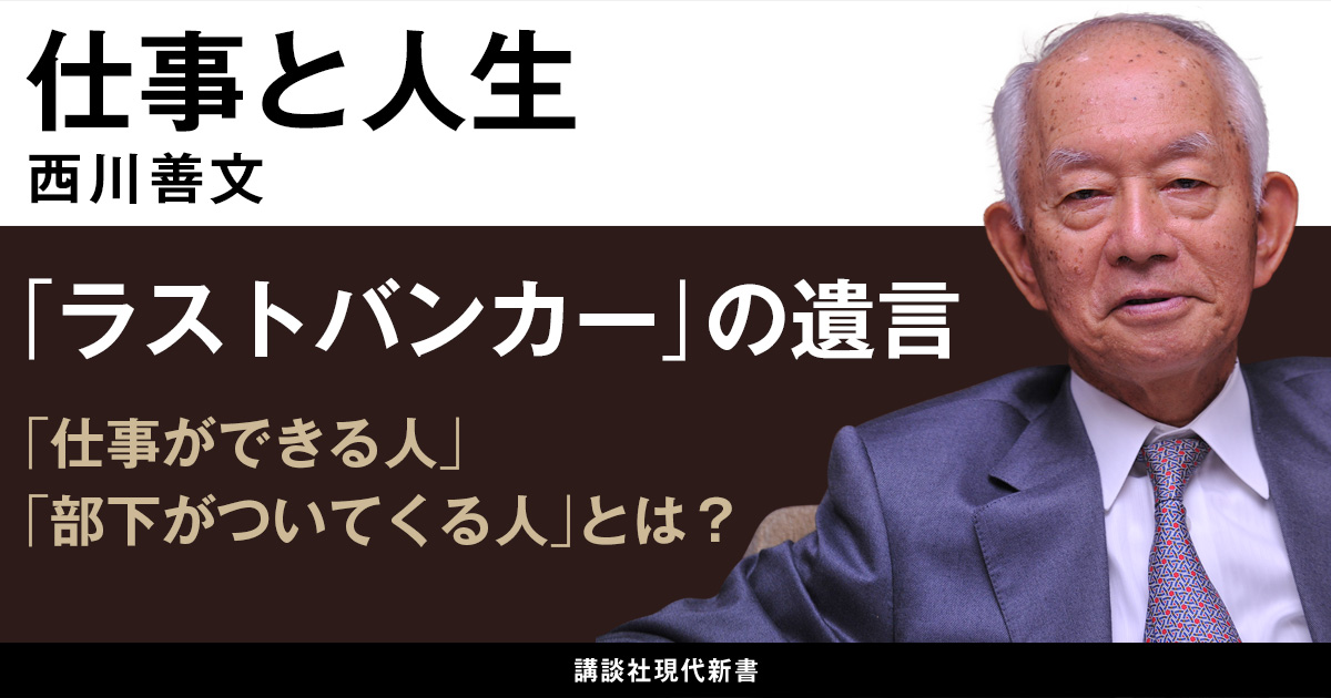 ラストバンカー、西川義文氏の遺言。仕事ができる人、部下がついてくる人とは?